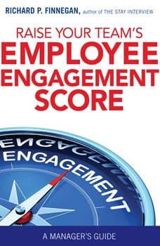 Raise Your Team's Employee Engagement Score: A Manager's Guide, Richard P. Finnegan