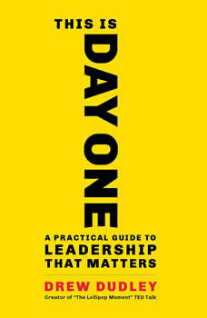 This Is Day One: A Practical Guide to Leadership That Matters A Practical Guide to Leadership That Matters, Drew Dudley