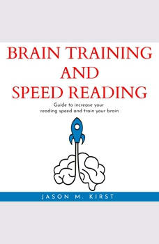 BRAIN TRAINING AND SPEED READING : Guide to increase your reading speed and train your brain, Jason M. Kirst