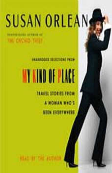 My Kind of Place: Travel Stories from a Woman Who's Been Everywhere, Susan Orlean