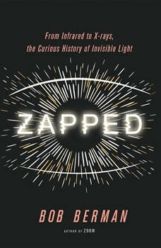 Zapped: From Infrared to X-rays, the Curious History of Invisible Light, Bob Berman