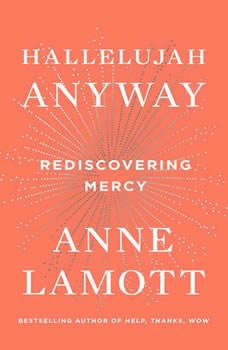 Hallelujah Anyway: Rediscovering Mercy Rediscovering Mercy, Anne Lamott