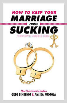 How to Keep Your Marriage from Sucking: The Keys to Keep Your Wedlock Out of Deadlock, Greg Behrendt