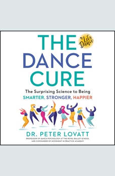 The Dance Cure: The Surprising Science to Being Smarter, Stronger, Happier, Peter Lovatt
