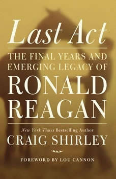 Last Act: The Final Years and Emerging Legacy of Ronald Reagan, Craig Shirley
