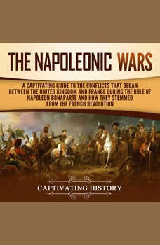 The Napoleonic Wars: A Captivating Guide to the Conflicts That Began Between the United Kingdom and France During the Rule of Napoleon Bonaparte and How They Stemmed from the French Revolution, Captivating History