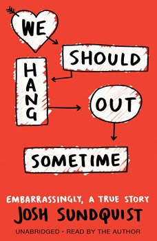 We Should Hang Out Sometime: Embarrassingly, a true story, Josh Sundquist