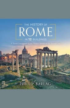 The History of Rome in 12 Buildings: A Travel Companion to the Hidden Secrets of The Eternal City, Phillip Barlag