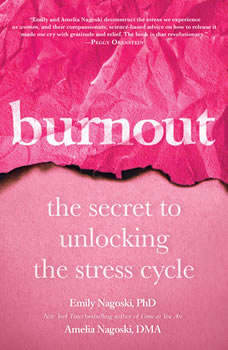 Burnout: The Secret to Unlocking the Stress Cycle, Emily Nagoski, PhD