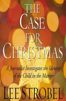 The Case for Christmas: A Journalist Investigates the Identity of the Child in the Manger, Lee Strobel