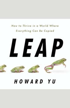 Leap: How to Thrive in a World Where Everything Can Be Copied, Howard Yu