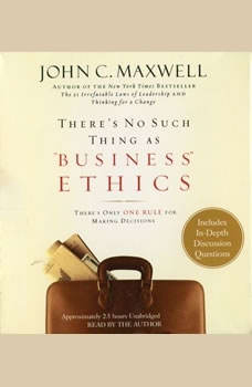 There's No Such Thing as Business Ethics: There's Only One Rule for Making Decisions, John C. Maxwell