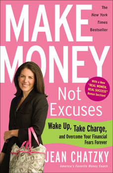 Make Money, Not Excuses: Wake Up, Take Charge, and Overcome Your Financial Fears Forever Wake Up, Take Charge, and Overcome Your Financial Fears Forever, Jean Chatzky