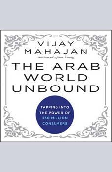 The Arab World Unbound: Tapping into the Power of 350 Million Consumers, Vijay Mahajan