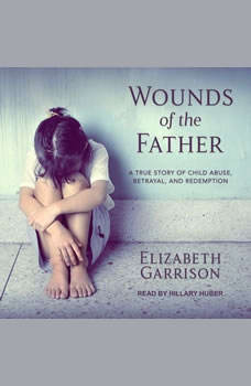 Wounds of the Father: A True Story of Child Abuse, Betrayal, and Redemption, Elizabeth Garrison