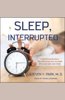 Sleep, Interrupted: A Physician Reveals the #1 Reason Why So Many of Us Are Sick and Tired A Physician Reveals the #1 Reason Why So Many of Us Are Sick and Tired, MD Park