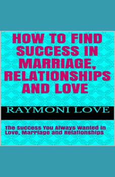 How to Find Success In Marriage, Relationships and Love: ( The Success You Always Wanted in Love, Marriage and Relationships ), Raymoni Love