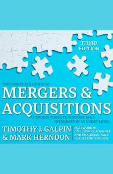 The Complete Guide to Mergers and Acquisitions: Process Tools to Support M&A Integration at Every Level, 3rd Edition Process Tools to Support M&A Integration at Every Level, 3rd Edition, Timothy J. Galpin