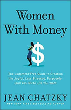 Women with Money: The Judgment-Free Guide to Creating the Joyful, Less Stressed, Purposeful (and, Yes, Rich) Life You Deserve, Jean Chatzky