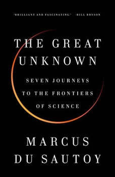 The Great Unknown: Seven Journeys to the Frontiers of Science Seven Journeys to the Frontiers of Science, Marcus du Sautoy