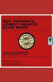Sgt. Pepper's Lonely Hearts Club Band: The Album, the Beatles, and the World in 1967 The Album, the Beatles, and the World in 1967, Brian Southall