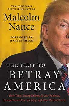 The Plot to Betray America: How Team Trump Embraced Our Enemies, Compromised Our Security, and How We Can Fix It, Malcolm Nance
