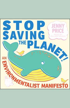 Stop Saving the Planet!: An Environmentalist Manifesto, Jenny Price