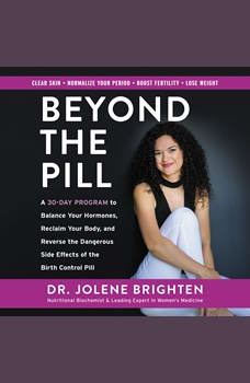 Beyond the Pill: A 30-Day Program to Balance Your Hormones, Reclaim Your Body, and Reverse the Dangerous Side Effects of the Birth Control Pill A 30-Day Program to Balance Your Hormones, Reclaim Your Body, and Reverse the Dangerous Side Effects of the Birth Control Pill, Jolene Brighten