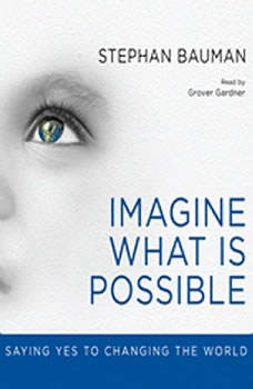 Imagine What Is Possible: Saying Yes to Changing the World, Stephan Bauman