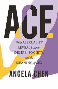 ACE: What Asexuality Reveals about Desire, Identity, and the Meaning of Sex, Angela Chen