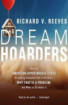 Dream Hoarders: How the American Upper Middle Class Is Leaving Everyone Else in the Dust, Why That Is a Problem, and What to Do about It How the American Upper Middle Class Is Leaving Everyone Else in the Dust, Why That Is a Problem, and What to Do about It, Richard V. Reeves