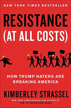 Resistance (At All Costs): How Trump Haters Are Breaking America, Kimberley Strassel