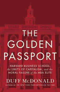 The Golden Passport: Harvard Business School, the Limits of Capitalism, and the Moral Failure of the MBA Elite Harvard Business School, the Limits of Capitalism, and the Moral Failure of the MBA Elite, Duff McDonald