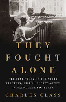 They Fought Alone: The True Story of the Starr Brothers, British Secret Agents in Nazi-Occupied France, Charles Glass