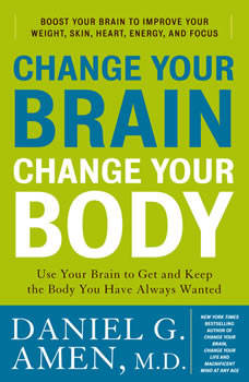 Change Your Brain, Change Your Body: Use Your Brain to Get and Keep the Body You Have Always Wanted, Daniel G. Amen, M.D.