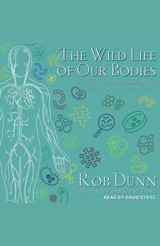 The Wild Life of Our Bodies: Predators, Parasites, and Partners That Shape Who We Are Today, Rob Dunn