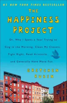 The Happiness Project: Or, Why I Spent a Year Trying to Sing in the Morning, Clean My Closets, Fight Right, Read Aristotle, and Generally Have More Fun Or, Why I Spent a Year Trying to Sing in the Morning, Clean My Closets, Fight Right, Read Aristotle, and Generally Have More Fun, Gretchen Rubin