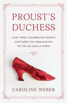 Proust's Duchess: How Three Celebrated Women Captured the Imagination of Fin de Siecle Paris, Caroline Weber