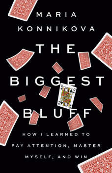 The Biggest Bluff: How I Learned to Pay Attention, Master Myself, and Win, Maria Konnikova