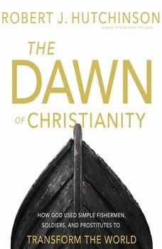 The Dawn of Christianity: How God Used Simple Fishermen, Soldiers, and Prostitutes to Transform the World, Robert J. Hutchinson