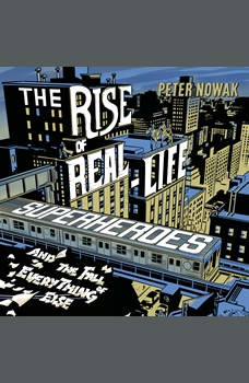 The Rise of Real-Life Superheroes: And the Fall of Everything Else, Peter Nowak