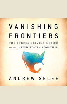 Vanishing Frontiers: The Forces Driving Mexico and the United States Together, Andrew Selee