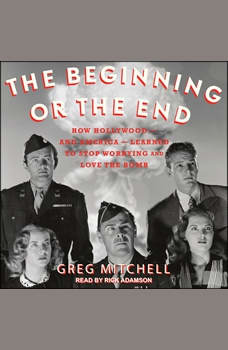 The Beginning or the End: How Hollywood - and America - Learned to Stop Worrying and Love the Bomb, Greg Mitchell