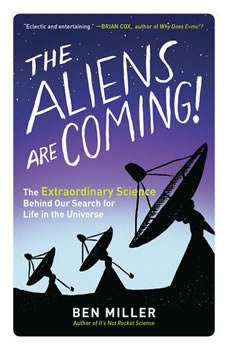 The Aliens Are Coming!: The Extraordinary Science Behind Our Search for Life in the Universe The Extraordinary Science Behind Our Search for Life in the Universe, Ben Miller