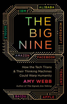 The Big Nine: How the Tech Titans and Their Thinking Machines Could Warp Humanity, Amy Webb