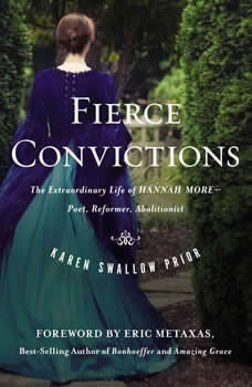 Fierce Convictions: The Extraordinary Life of Hannah More? Poet, Reformer, Abolitionist, Karen Swallow Prior