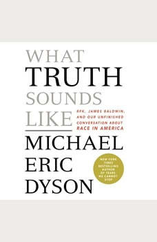 What Truth Sounds Like: Robert F. Kennedy, James Baldwin, and Our Unfinished Conversation About Race in America Robert F. Kennedy, James Baldwin, and Our Unfinished Conversation About Race in America, Michael Eric Dyson