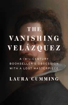 The Vanishing Velazquez: A 19th Century Bookseller's Obsession with a Lost Masterpiece, Laura Cumming