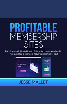 Profitable Membership Sites: The Ultimate Guide on How to Build a Successful Membership That Can Help Generate a Recurring Income For You!, Jesse Mallet