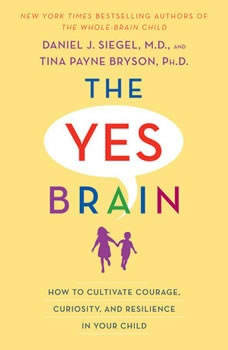 The Yes Brain: How to Cultivate Courage, Curiosity, and Resilience in Your Child How to Cultivate Courage, Curiosity, and Resilience in Your Child, Daniel J. Siegel